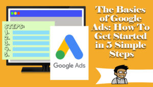 The Basics of Google Ads: How To Get Started in 5 Simple Steps